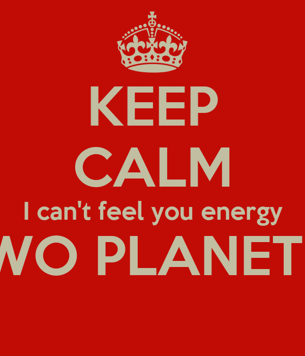 KEEP CALM I can't feel you energy FROM TWO PLANETS AWAY