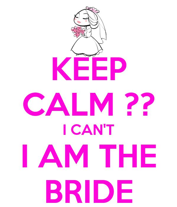 KEEP CALM ?? I CAN'T I AM THE BRIDE