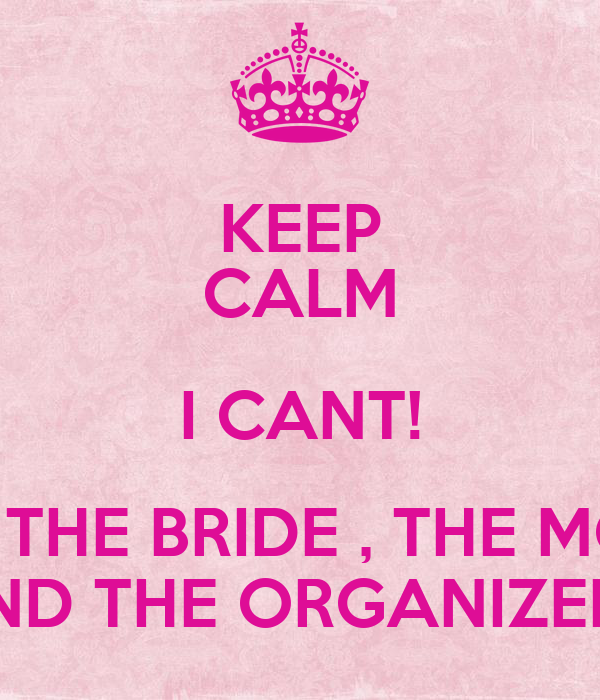 KEEP CALM I CANT! I´M THE BRIDE , THE MOM  AND THE ORGANIZER!!!