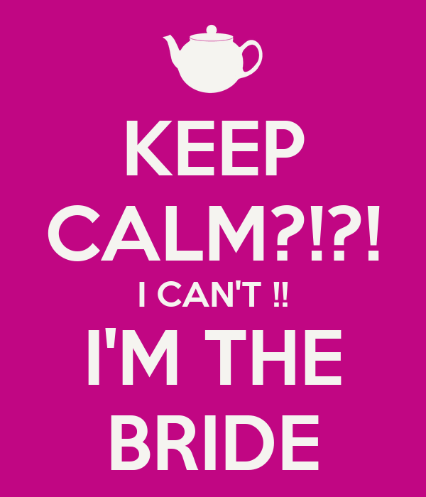 KEEP CALM?!?! I CAN'T !! I'M THE BRIDE