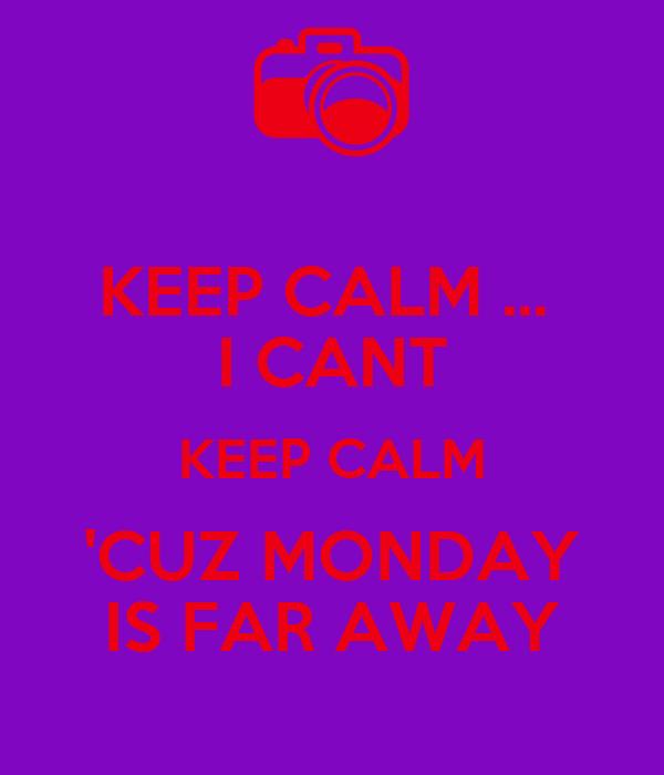 KEEP CALM ...  I CANT KEEP CALM 'CUZ MONDAY IS FAR AWAY
