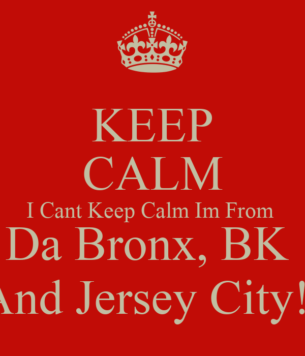 KEEP CALM I Cant Keep Calm Im From  Da Bronx, BK  And Jersey City!!