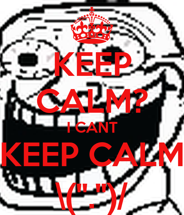 KEEP CALM? I CANT KEEP CALM \(''.'')/