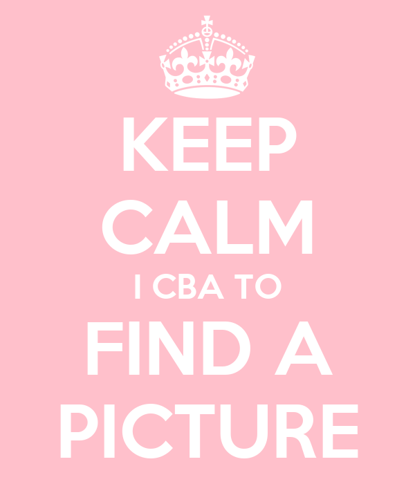 KEEP CALM I CBA TO FIND A PICTURE