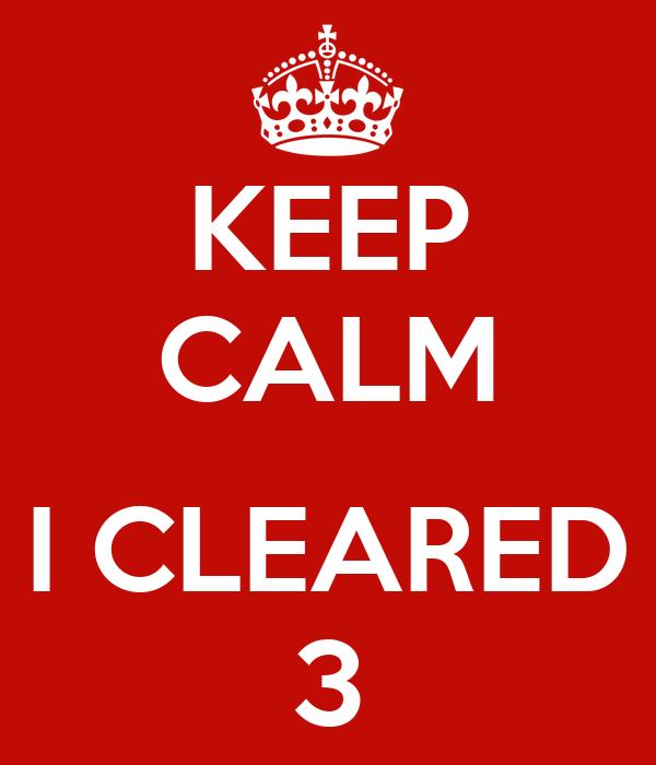 KEEP CALM   I CLEARED 3