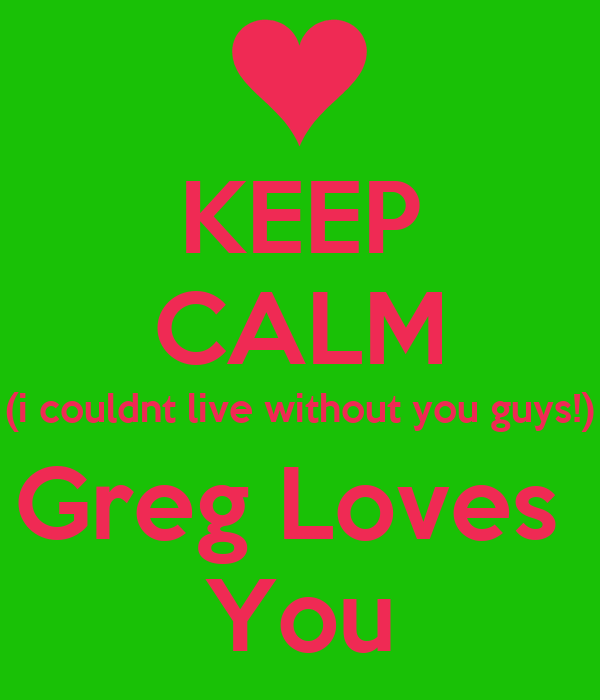 KEEP CALM (i couldnt live without you guys!) Greg Loves  You