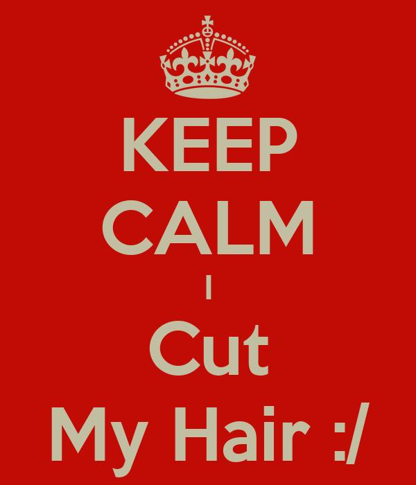 KEEP CALM I Cut My Hair :/