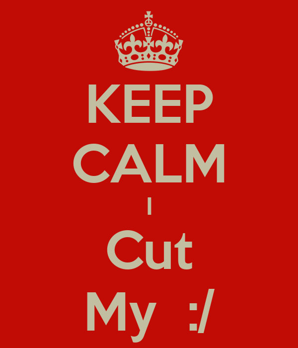 KEEP CALM I Cut My  :/