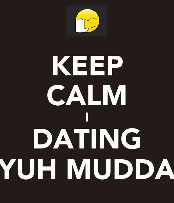KEEP CALM I DATING YUH MUDDA