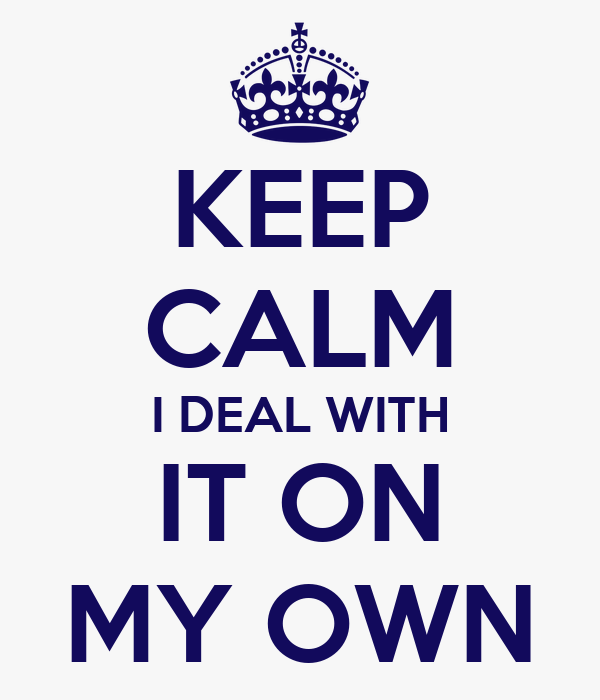KEEP CALM I DEAL WITH IT ON MY OWN