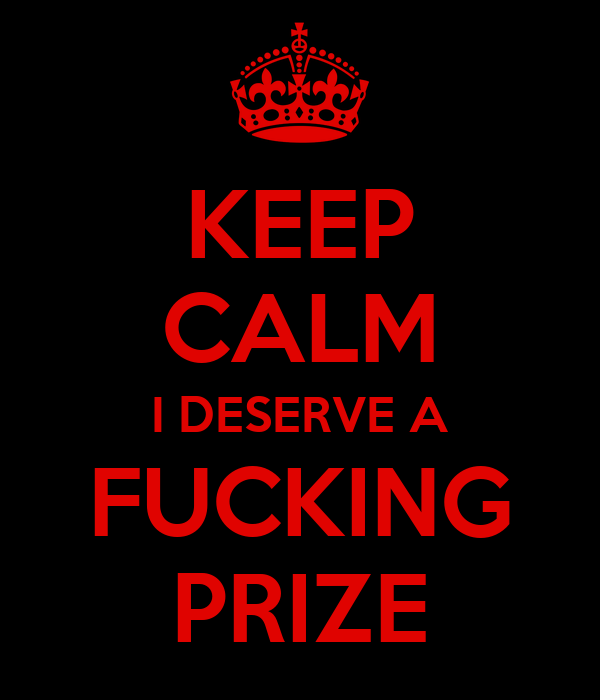KEEP CALM I DESERVE A FUCKING PRIZE