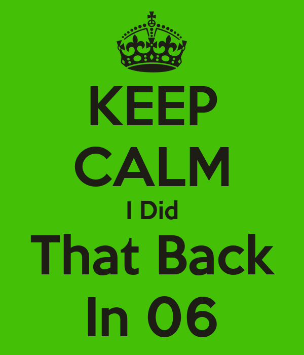 KEEP CALM I Did That Back In 06