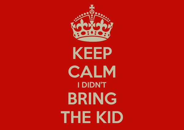 KEEP CALM I DIDN'T BRING THE KID