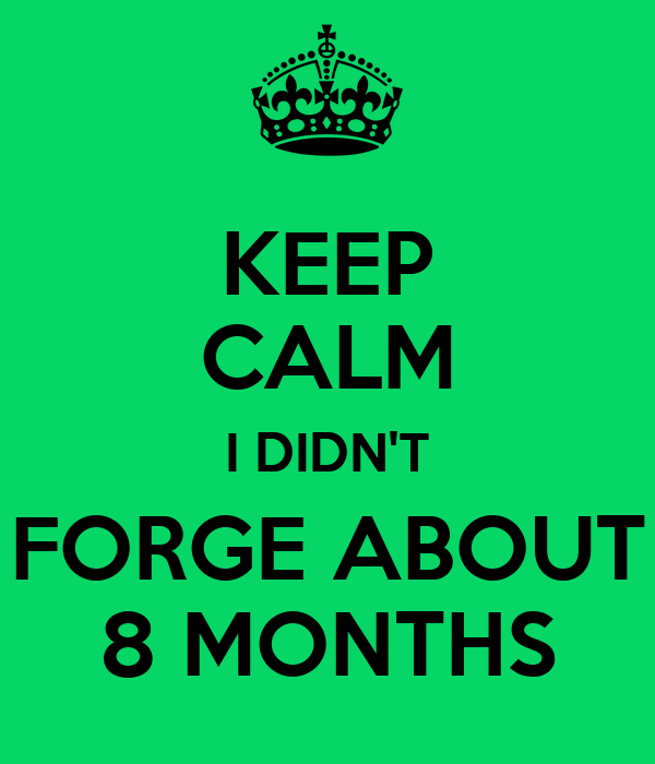 KEEP CALM I DIDN'T FORGE ABOUT 8 MONTHS