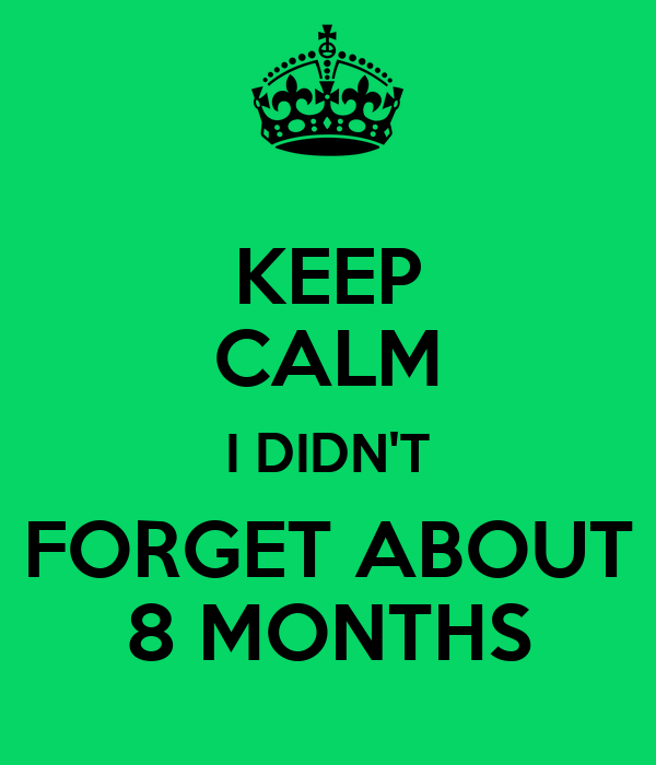 KEEP CALM I DIDN'T FORGET ABOUT 8 MONTHS