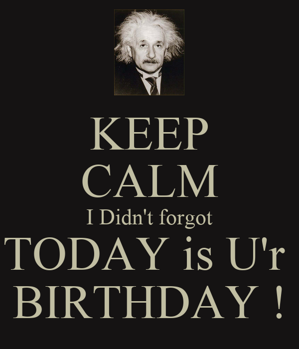 KEEP CALM I Didn't forgot TODAY is U'r  BIRTHDAY !