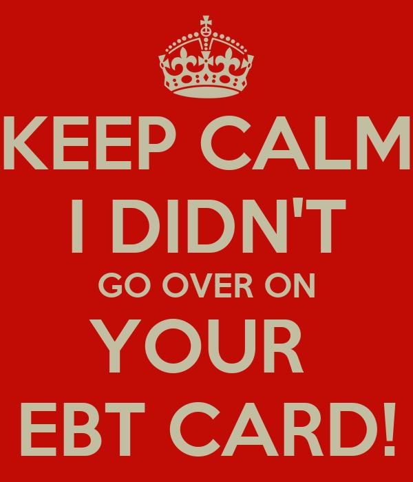 KEEP CALM I DIDN'T GO OVER ON YOUR  EBT CARD!