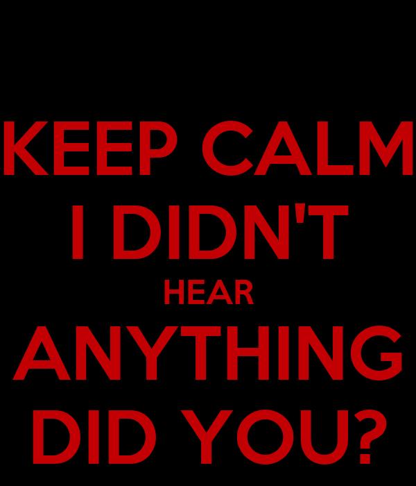 KEEP CALM I DIDN'T HEAR ANYTHING DID YOU?