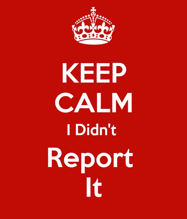 KEEP CALM I Didn't  Report  It