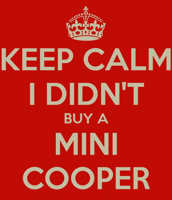 KEEP CALM I DIDN'T BUY A MINI COOPER