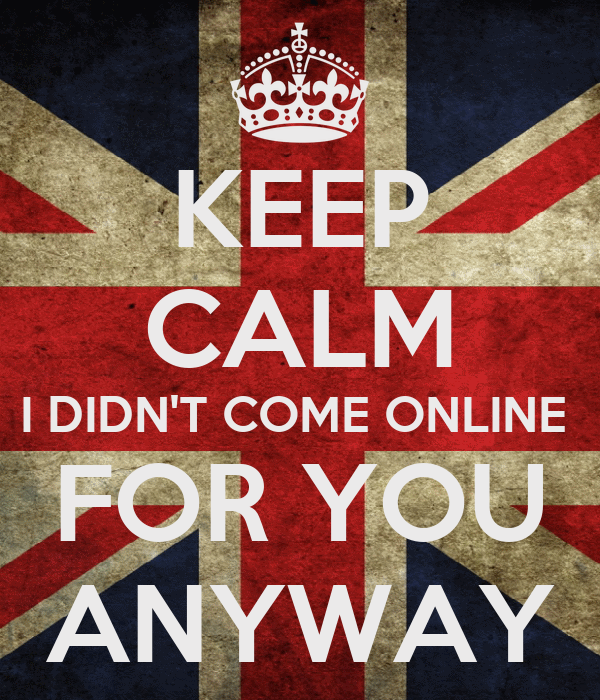 KEEP CALM I DIDN'T COME ONLINE  FOR YOU ANYWAY