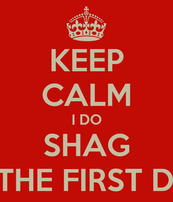 KEEP CALM I DO SHAG ON THE FIRST DATE