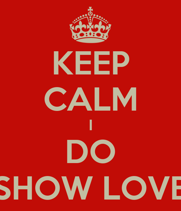 KEEP CALM I DO SHOW LOVE