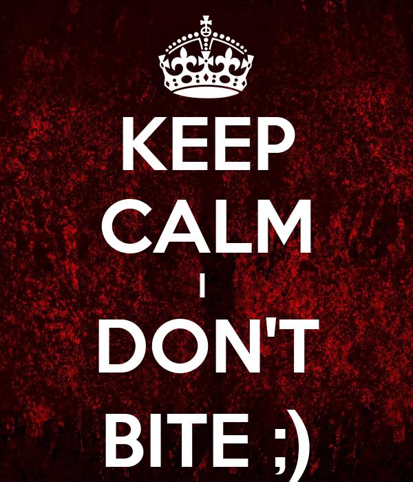 KEEP CALM I  DON'T BITE ;)