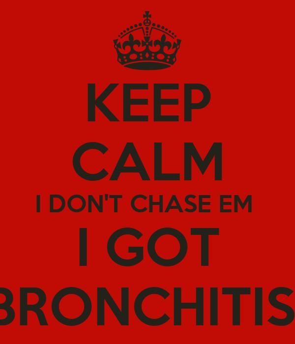 KEEP CALM I DON'T CHASE EM  I GOT BRONCHITIS