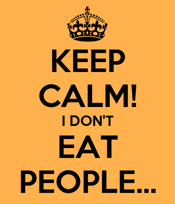 KEEP CALM! I DON'T EAT PEOPLE...