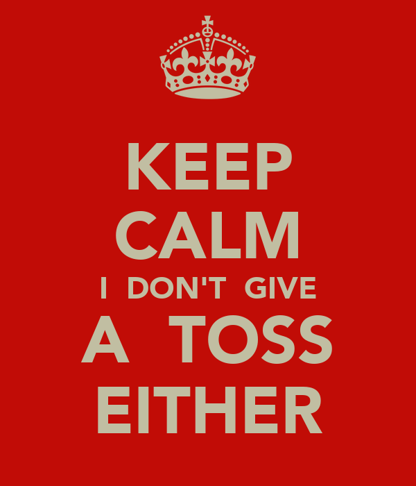 KEEP CALM I  DON'T  GIVE A  TOSS EITHER