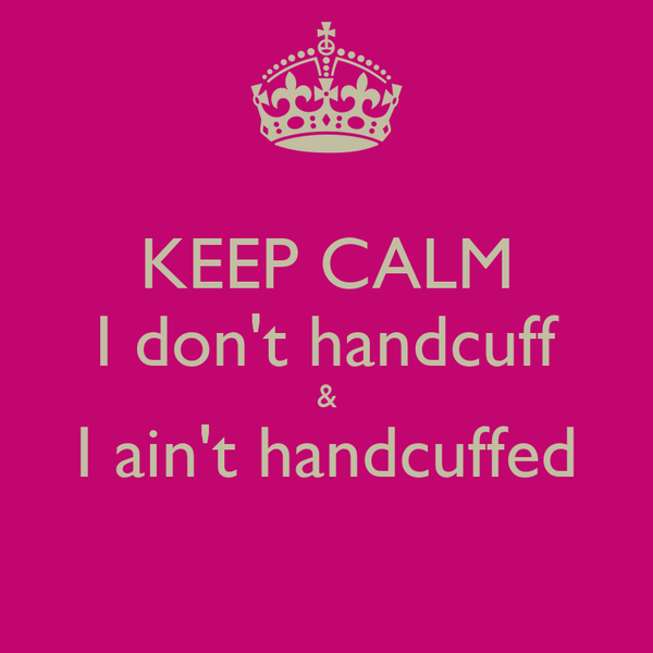 KEEP CALM I don't handcuff & I ain't handcuffed