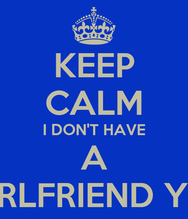 KEEP CALM I DON'T HAVE A GIRLFRIEND YET
