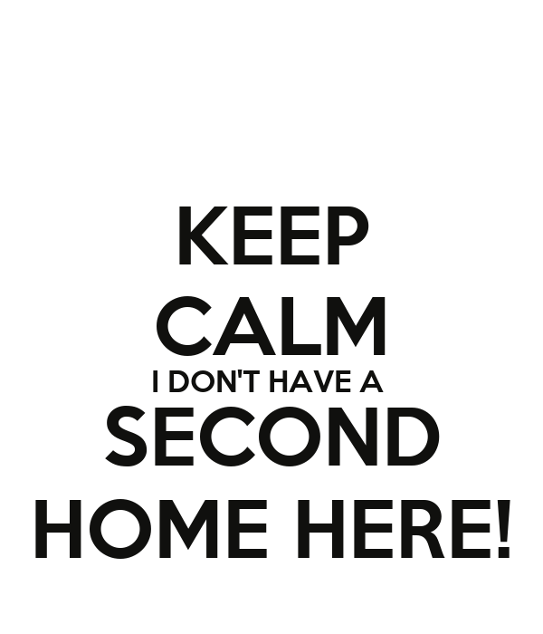 KEEP CALM I DON'T HAVE A  SECOND HOME HERE!