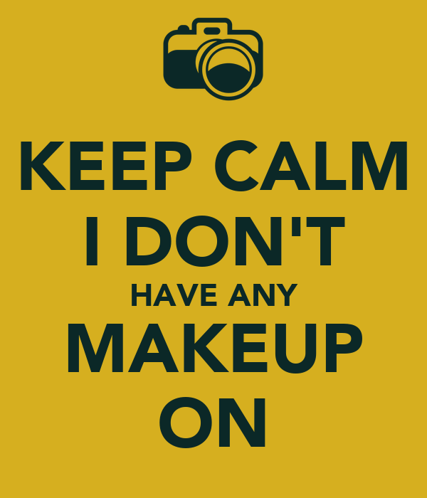 KEEP CALM I DON'T HAVE ANY MAKEUP ON