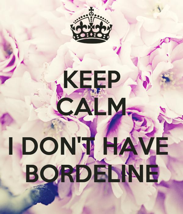 KEEP CALM  I DON'T HAVE  BORDELINE