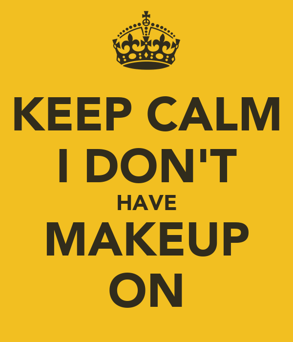 KEEP CALM I DON'T HAVE MAKEUP ON