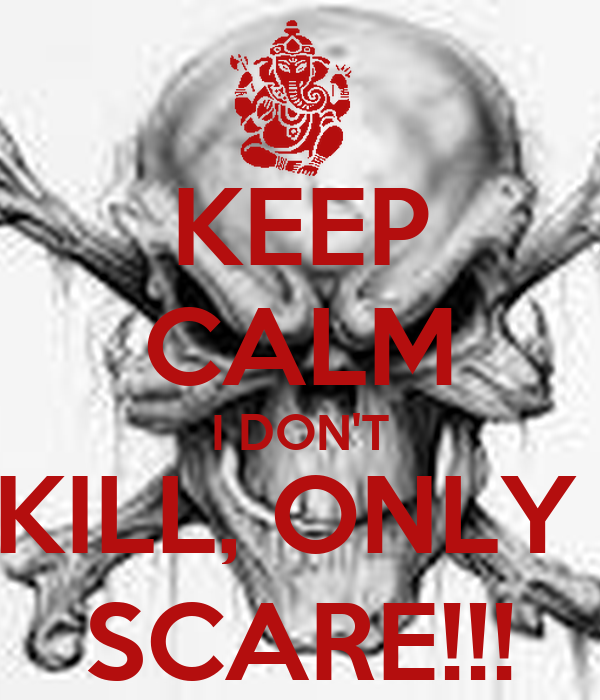 KEEP CALM I DON'T KILL, ONLY  SCARE!!!