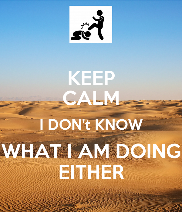 KEEP CALM I DON't KNOW WHAT I AM DOING EITHER
