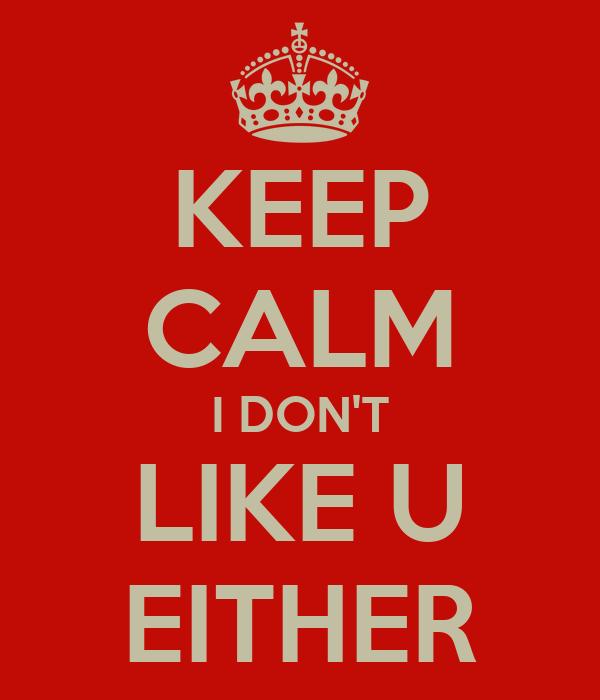 KEEP CALM I DON'T LIKE U EITHER