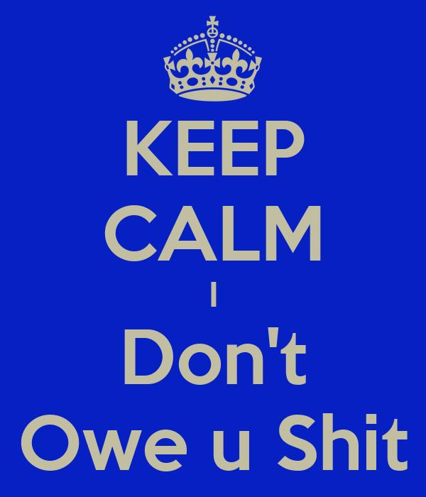 KEEP CALM I Don't Owe u Shit