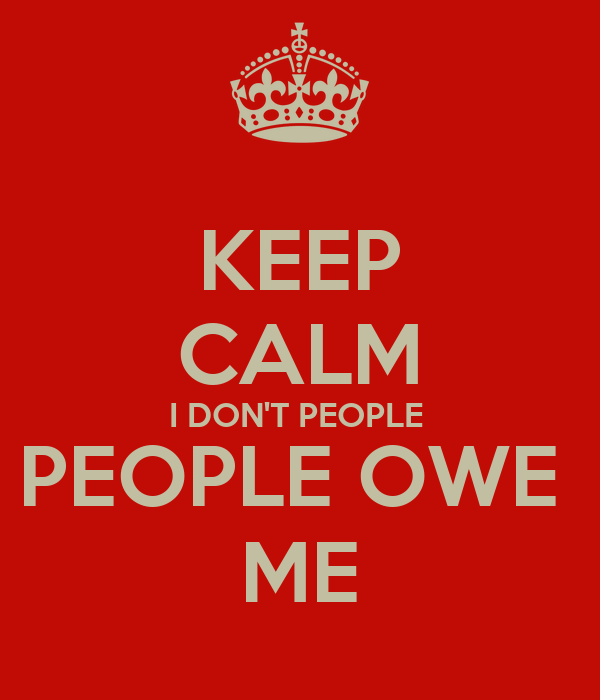KEEP CALM I DON'T PEOPLE  PEOPLE OWE  ME