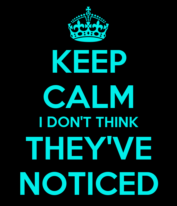 KEEP CALM I DON'T THINK THEY'VE NOTICED