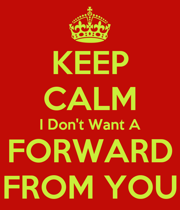 KEEP CALM I Don't Want A FORWARD FROM YOU