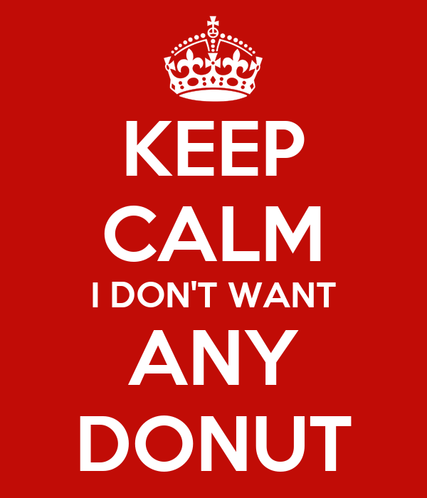 KEEP CALM I DON'T WANT ANY DONUT