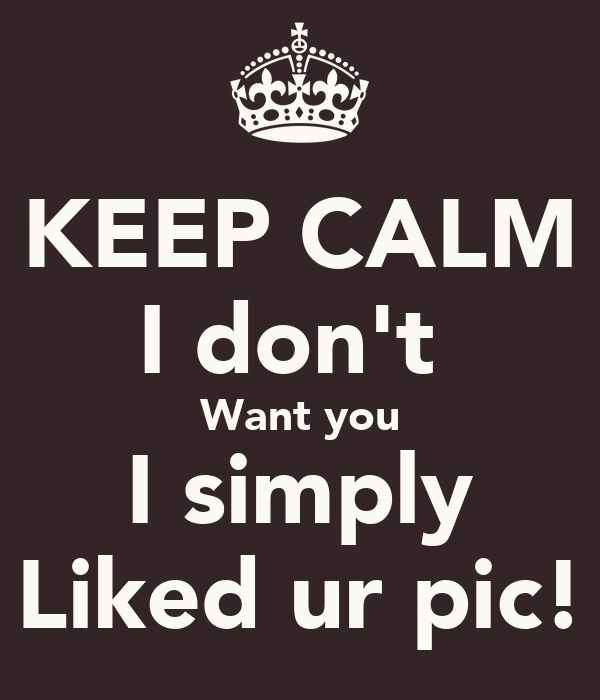 KEEP CALM I don't  Want you I simply Liked ur pic!