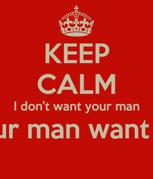 KEEP CALM I don't want your man Your man want me