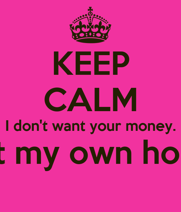 KEEP CALM I don't want your money. I got my own honey.