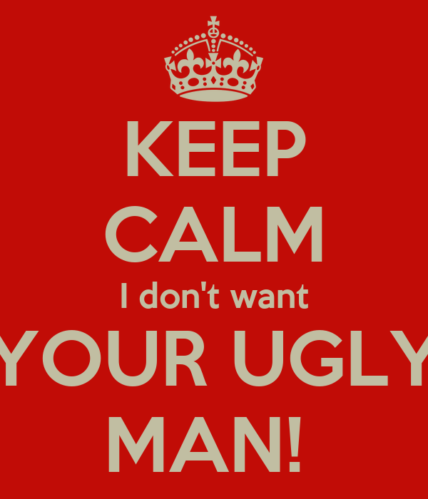 KEEP CALM I don't want YOUR UGLY MAN!