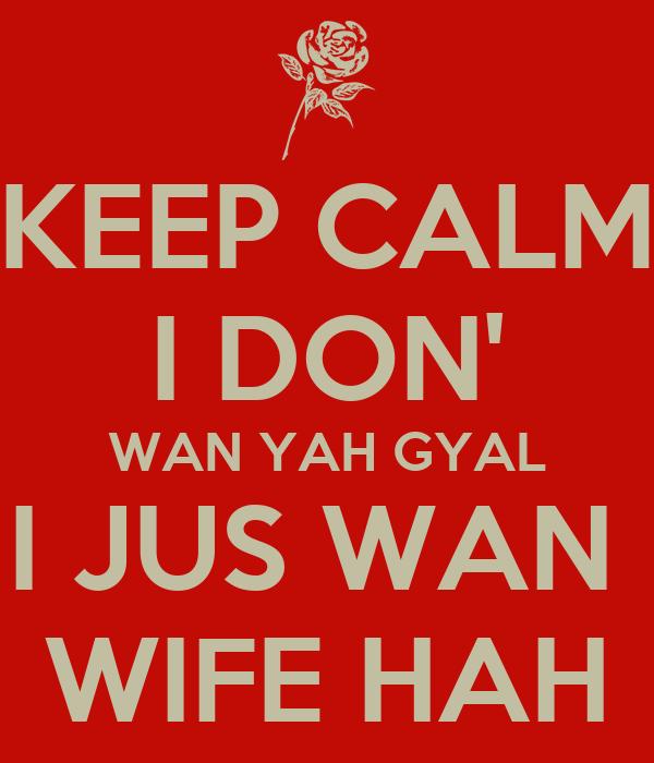 KEEP CALM I DON' WAN YAH GYAL I JUS WAN  WIFE HAH
